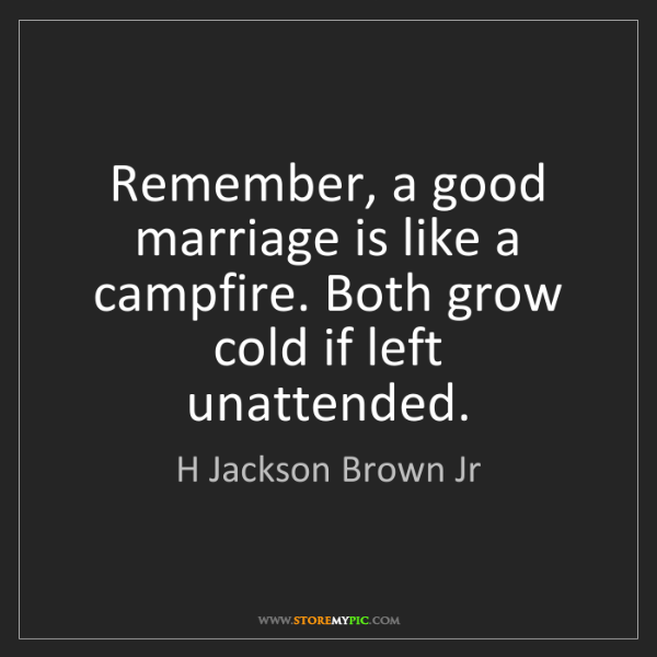 H Jackson Brown Jr: Remember, a good marriage is like a campfire. Both grow...