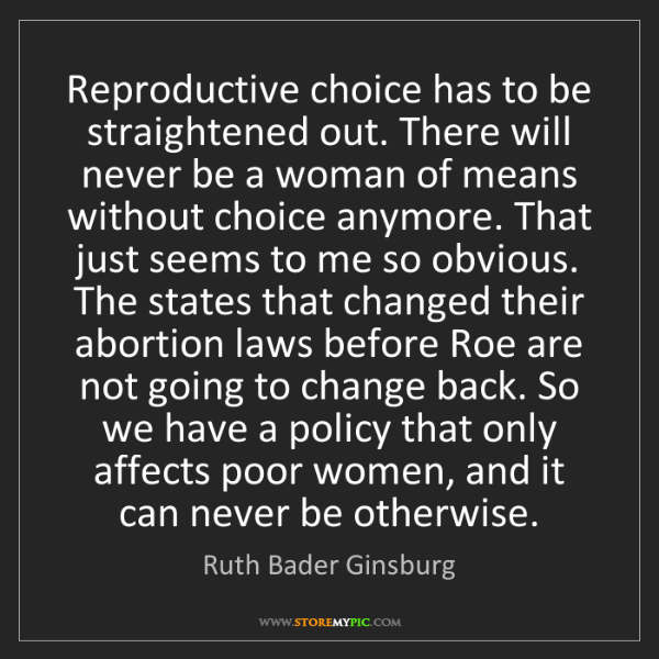 Ruth Bader Ginsburg: Reproductive choice has to be straightened out. There...