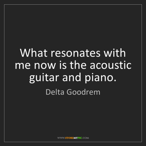 Delta Goodrem: What resonates with me now is the acoustic guitar and...