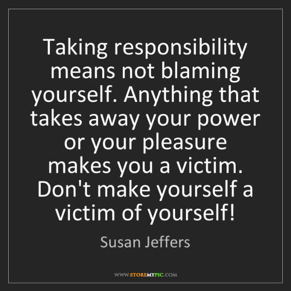 Susan Jeffers: Taking responsibility means not blaming yourself. Anything...