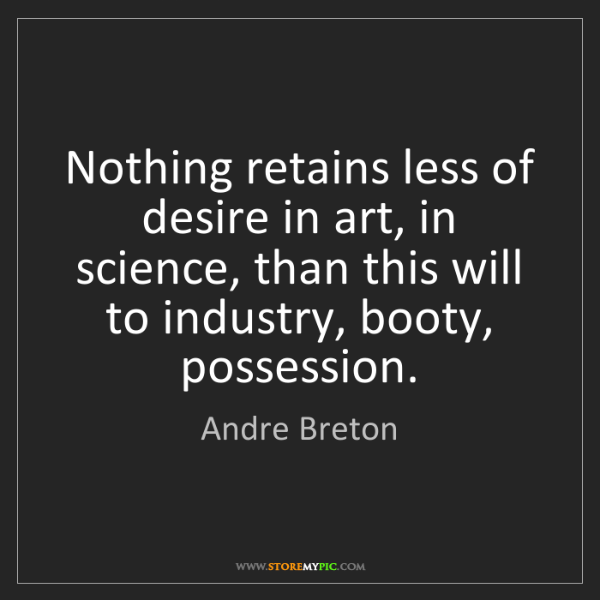 Andre Breton: Nothing retains less of desire in art, in science, than...