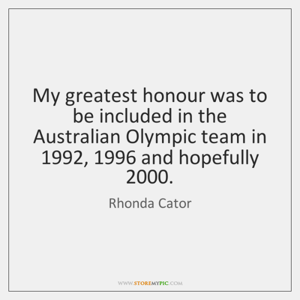 My greatest honour was to be included in the Australian Olympic team ...