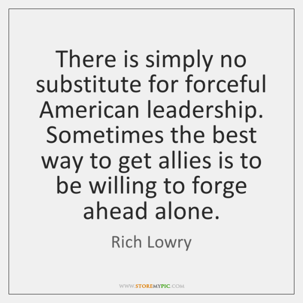 There is simply no substitute for forceful American leadership. Sometimes the best ...