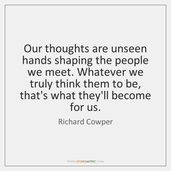 Our thoughts are unseen hands shaping the people we meet. Whatever we ...