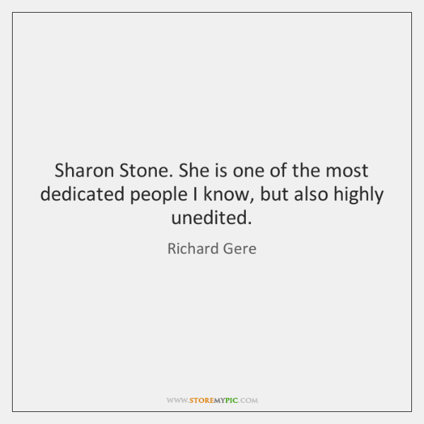 Sharon Stone. She is one of the most dedicated people I know, ...