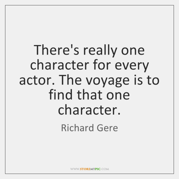 There's really one character for every actor. The voyage is to find ...