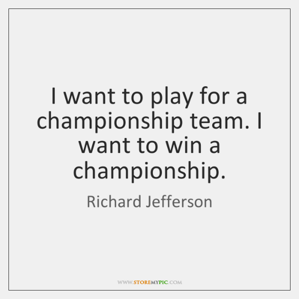I want to play for a championship team. I want to win ...
