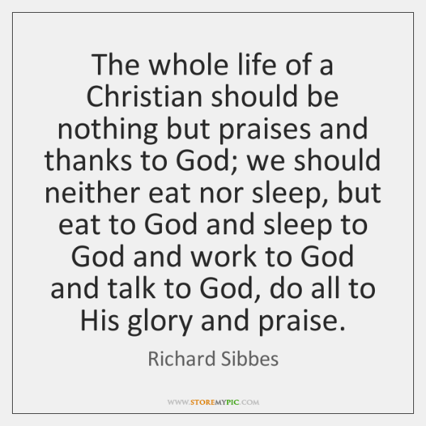 The whole life of a Christian should be nothing but praises and ...