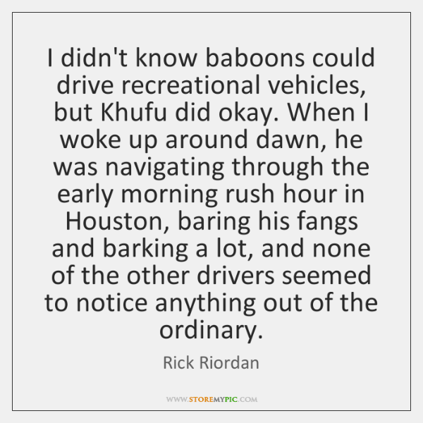 I didn't know baboons could drive recreational vehicles, but Khufu did okay. ...