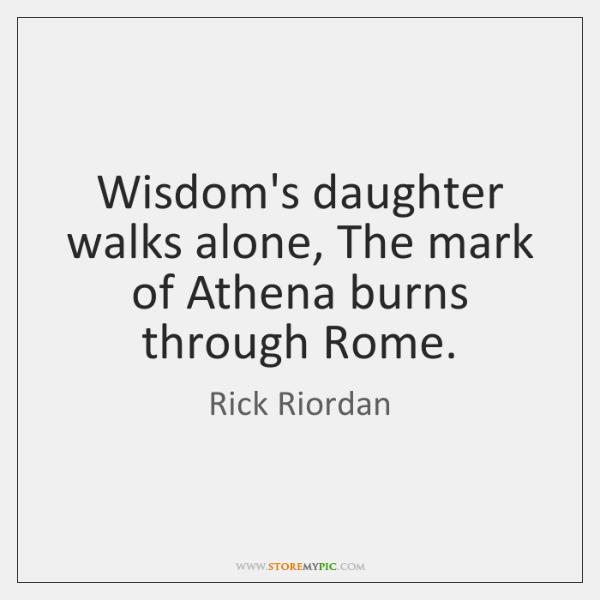 Wisdom's daughter walks alone, The mark of Athena burns through Rome.