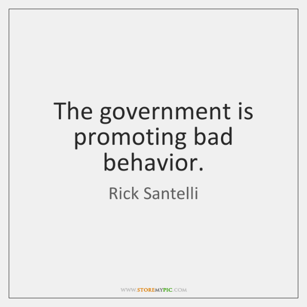 The government is promoting bad behavior.