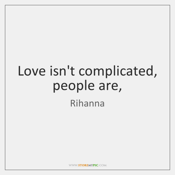 Love isn't complicated, people are,
