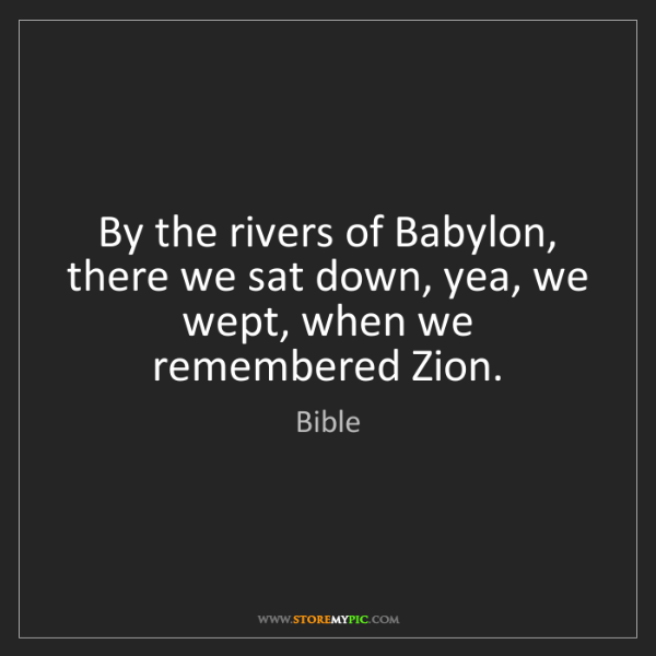 Bible: By the rivers of Babylon, there we sat down, yea, we...