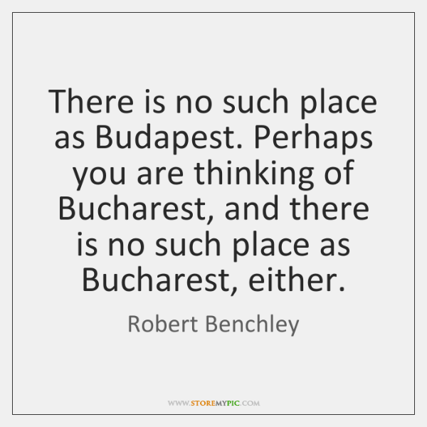 There is no such place as Budapest. Perhaps you are thinking of ...