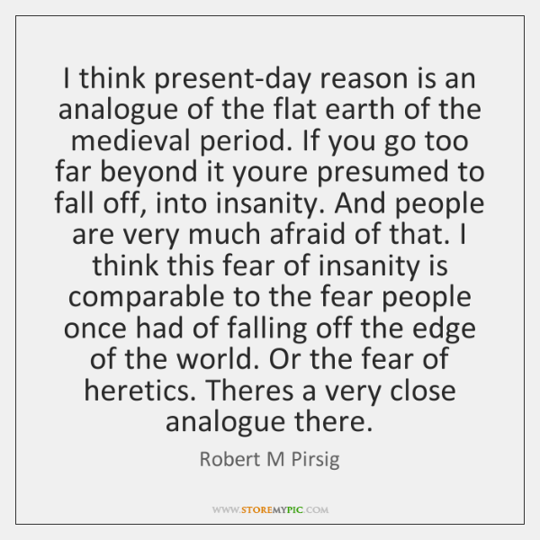 I think present-day reason is an analogue of the flat earth of ...