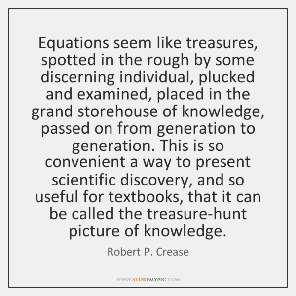 Equations seem like treasures, spotted in the rough by some discerning individual, ...
