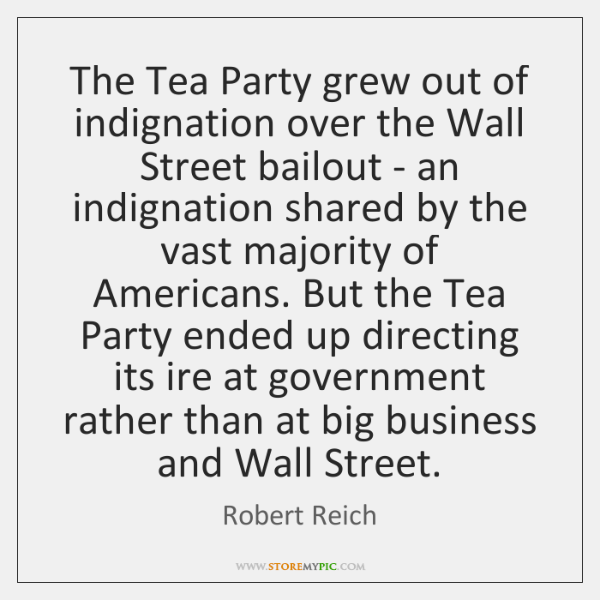 The Tea Party grew out of indignation over the Wall Street bailout ...