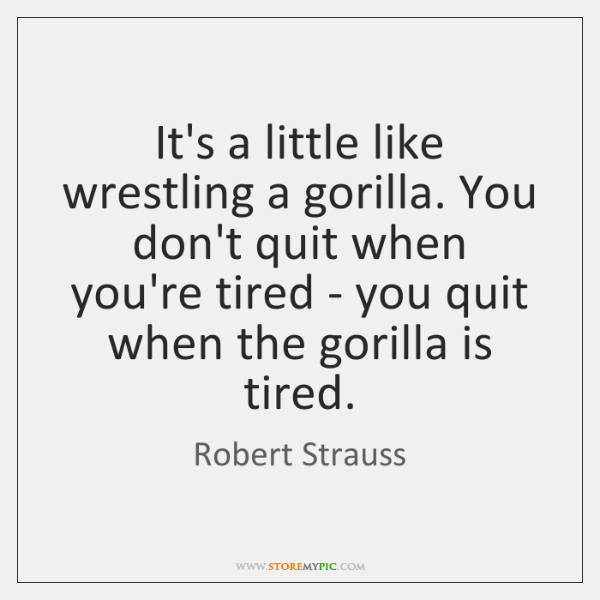 It's a little like wrestling a gorilla. You don't quit when you're ...