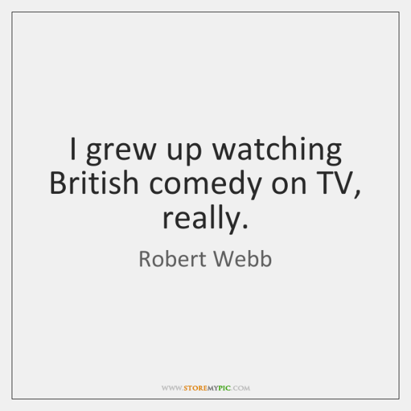 I grew up watching British comedy on TV, really.