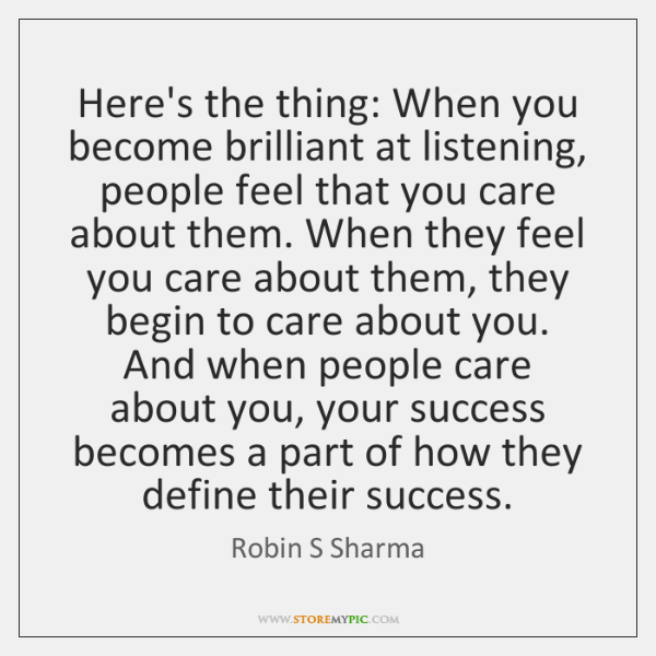 Here's the thing: When you become brilliant at listening, people feel that ...