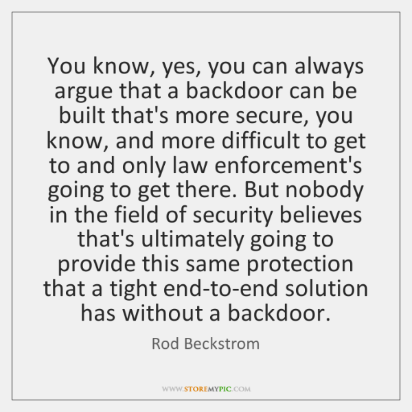 You know, yes, you can always argue that a backdoor can be ...