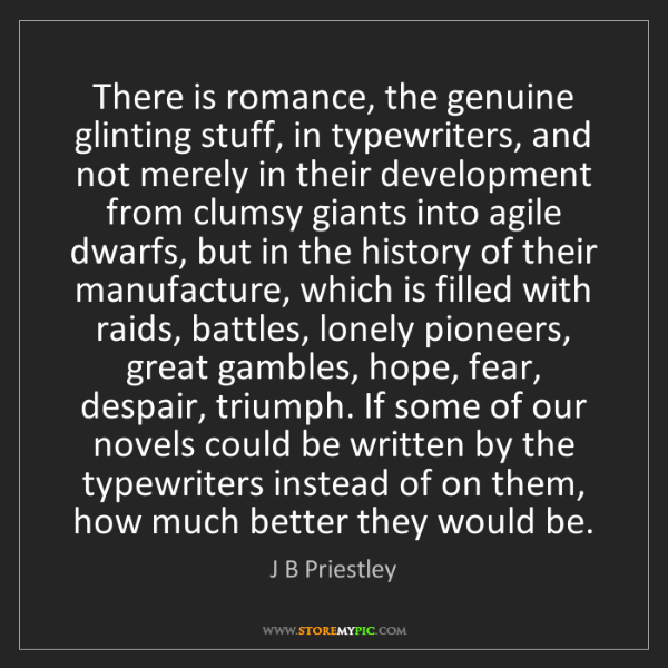 J B Priestley: There is romance, the genuine glinting stuff, in typewriters,...