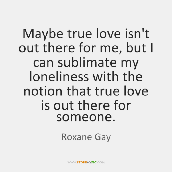 Maybe True Love Isnt Out There For Me But I Can Sublimate