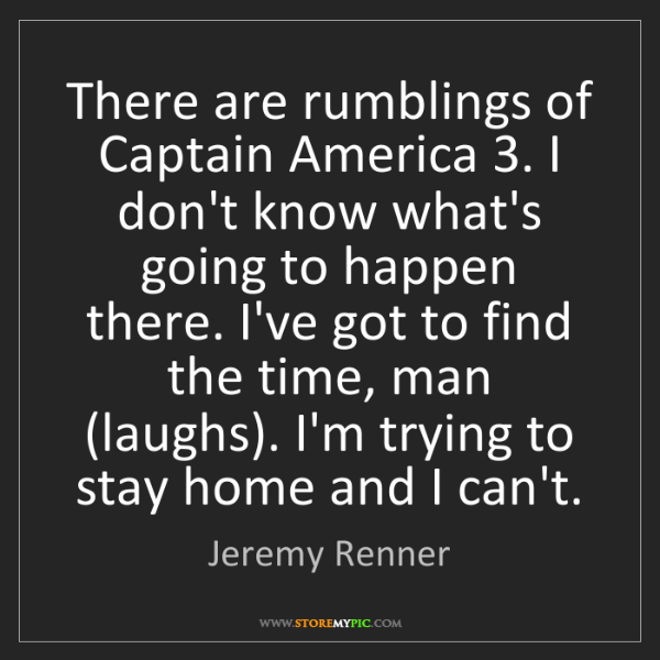 Jeremy Renner: There are rumblings of Captain America 3. I don't know...