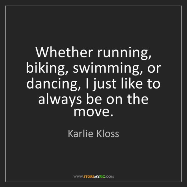 Karlie Kloss: Whether running, biking, swimming, or dancing, I just...