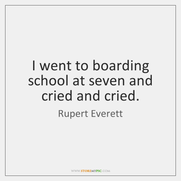 I went to boarding school at seven and cried and cried.