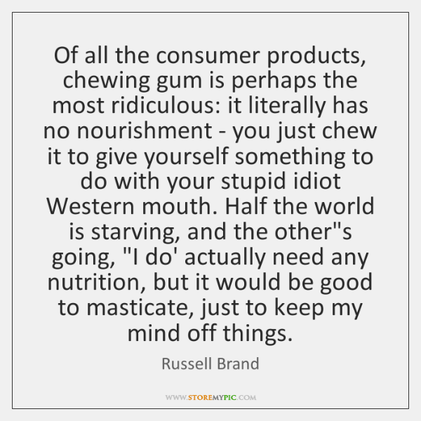 Of all the consumer products, chewing gum is perhaps the most ridiculous: ...