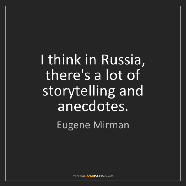 Eugene Mirman: I think in Russia, there's a lot of storytelling and...