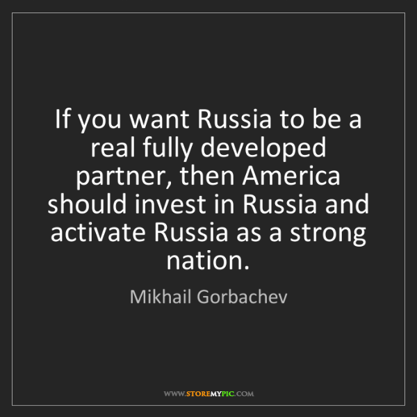 Mikhail Gorbachev: If you want Russia to be a real fully developed partner,...