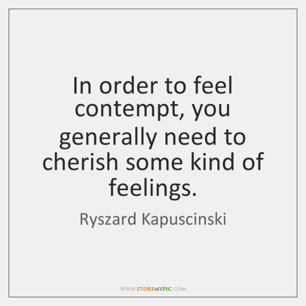 In order to feel contempt, you generally need to cherish some kind ...