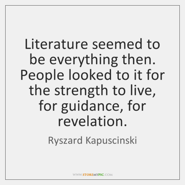 Literature seemed to be everything then. People looked to it for the ...