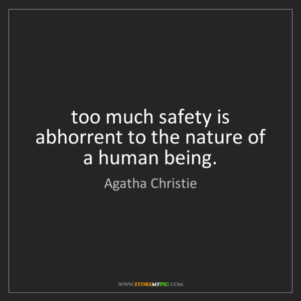 Agatha Christie: too much safety is abhorrent to the nature of a human...