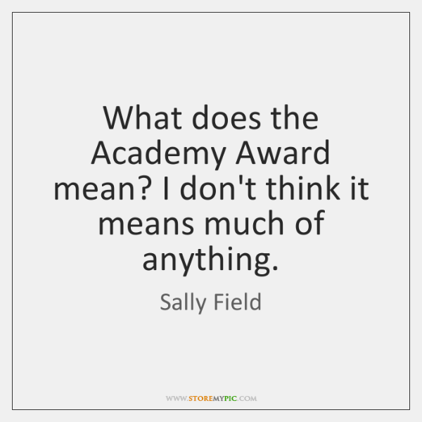 What does the Academy Award mean? I don't think it means much ...