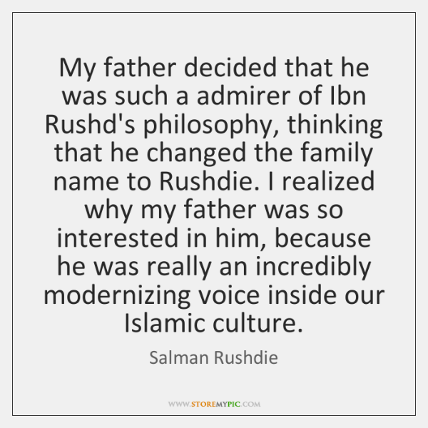 My father decided that he was such a admirer of Ibn Rushd's ...