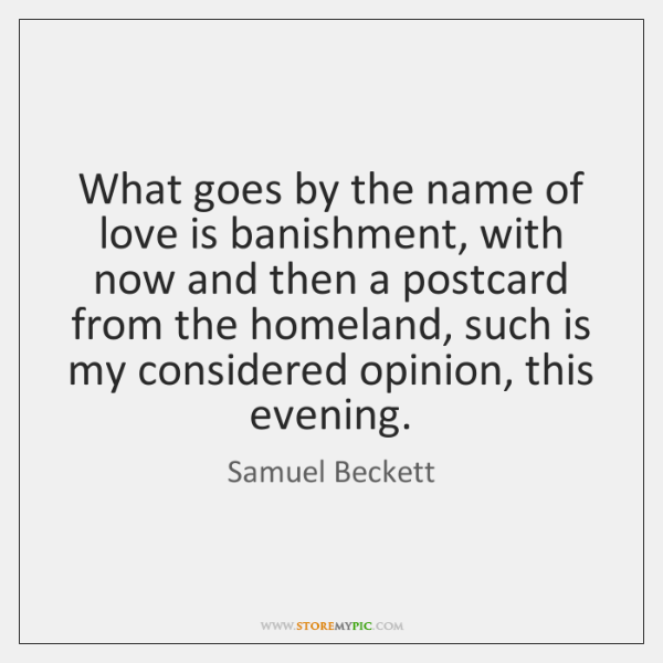 What goes by the name of love is banishment, with now and ...