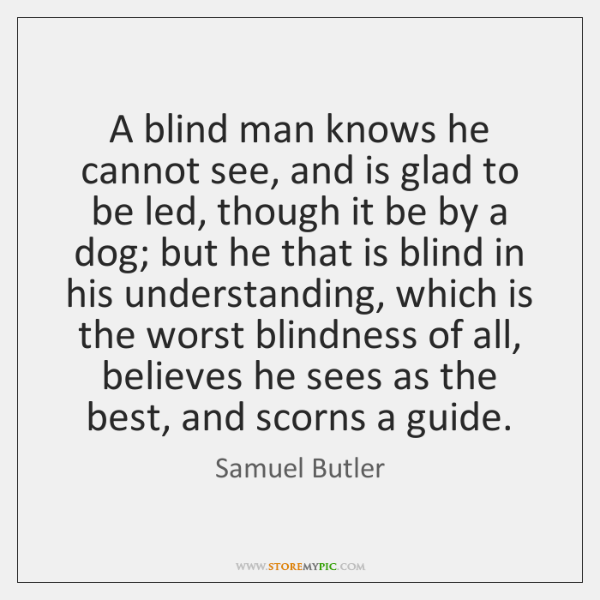 A blind man knows he cannot see, and is glad to be ...