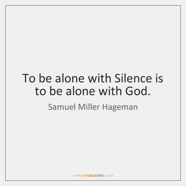 To be alone with Silence is to be alone with God.