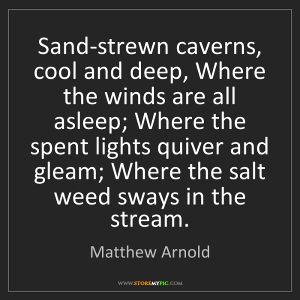 Matthew Arnold: Sand-strewn caverns, cool and deep, Where the winds are...