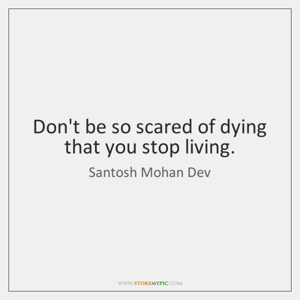 Don't be so scared of dying that you stop living.