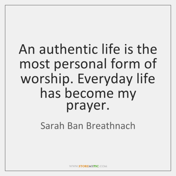 An authentic life is the most personal form of worship. Everyday life ...