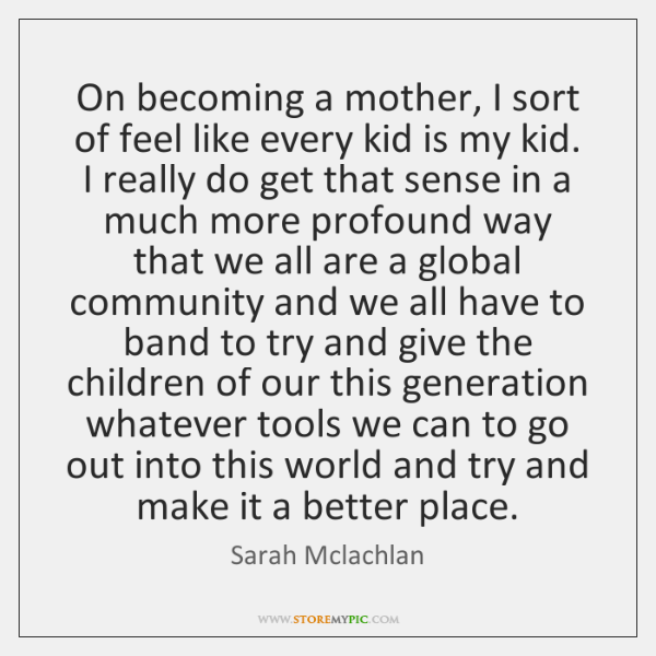 On becoming a mother, I sort of feel like every kid is ...