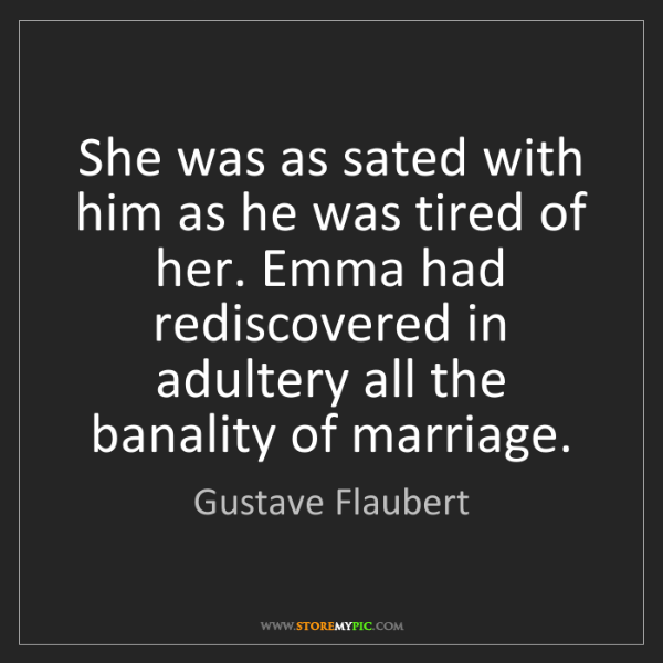 Gustave Flaubert: She was as sated with him as he was tired of her. Emma...