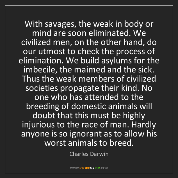 Charles Darwin: With savages, the weak in body or mind are soon eliminated....