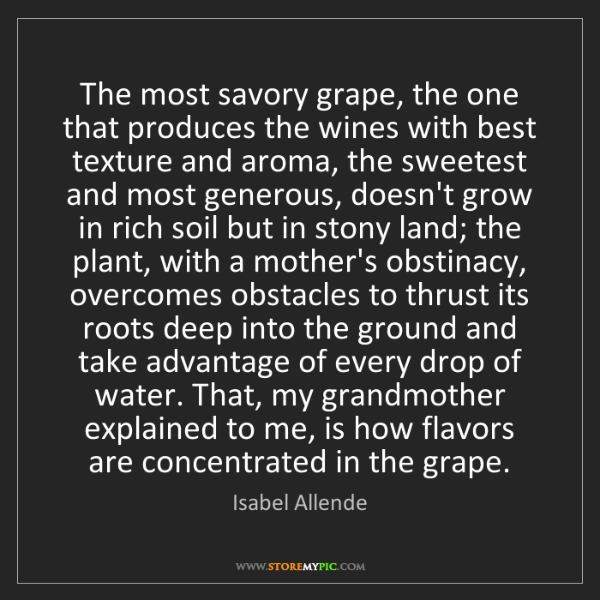 Isabel Allende: The most savory grape, the one that produces the wines...