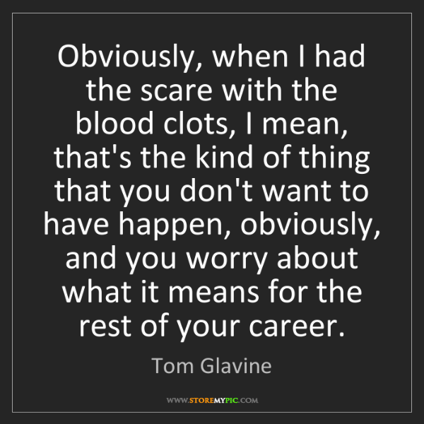 Tom Glavine: Obviously, when I had the scare with the blood clots,...