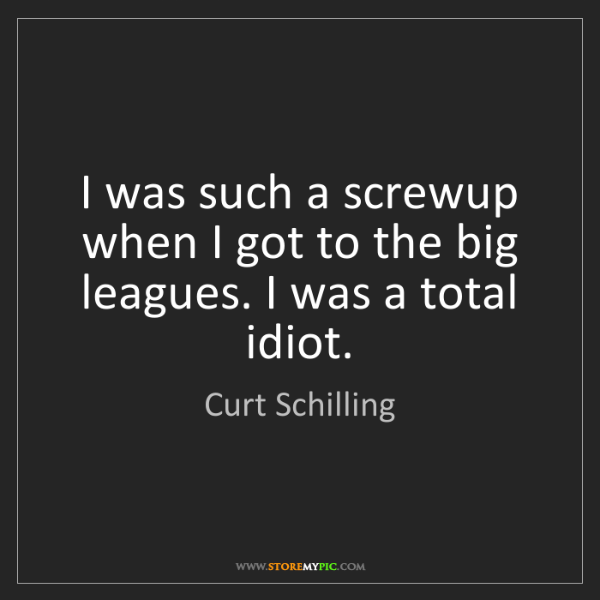 Curt Schilling: I was such a screwup when I got to the big leagues. I...